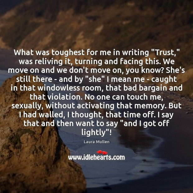 "What was toughest for me in writing ""Trust,"" was reliving it, turning Laura Mullen Picture Quote"