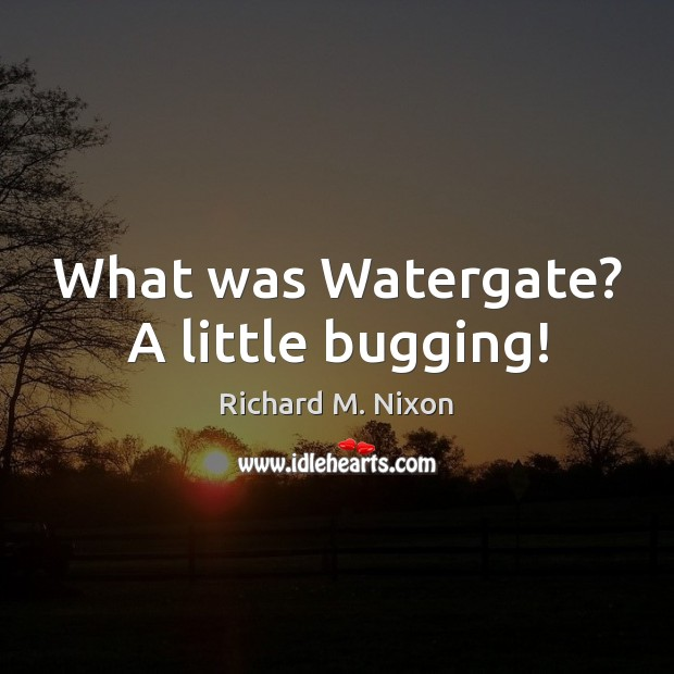 What was Watergate? A little bugging! Richard M. Nixon Picture Quote