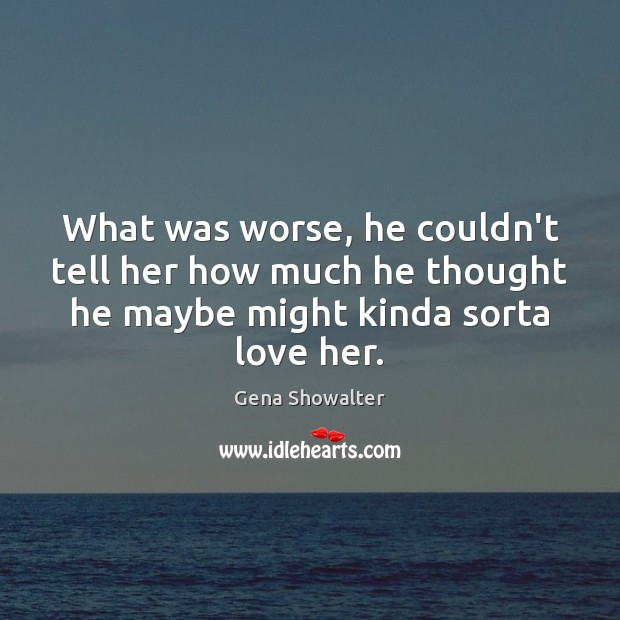 Gena Showalter Picture Quote image saying: What was worse, he couldn't tell her how much he thought he