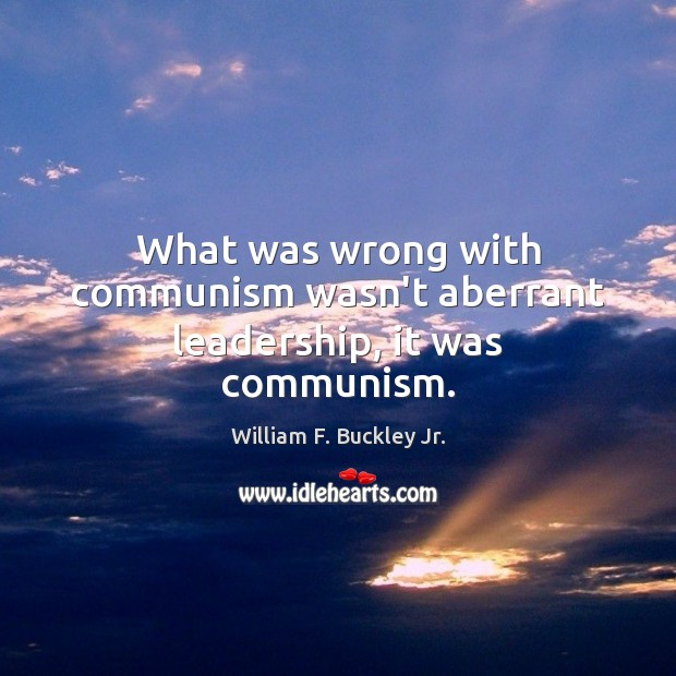 What was wrong with communism wasn't aberrant leadership, it was communism. William F. Buckley Jr. Picture Quote