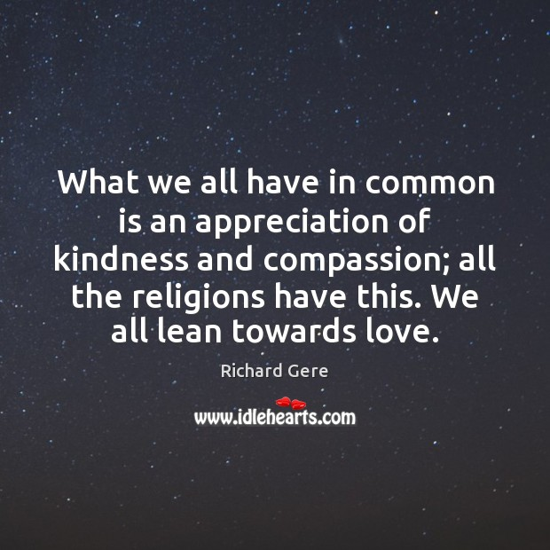 What we all have in common is an appreciation of kindness and Richard Gere Picture Quote