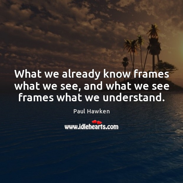 What we already know frames what we see, and what we see frames what we understand. Paul Hawken Picture Quote