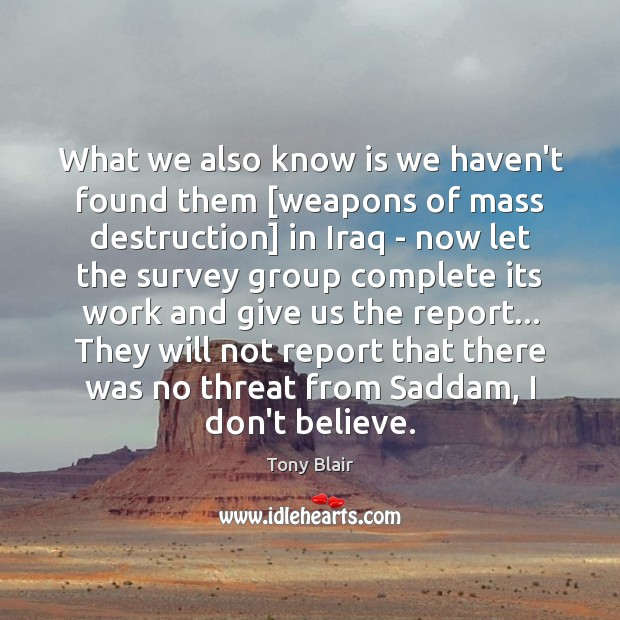 What we also know is we haven't found them [weapons of mass Tony Blair Picture Quote