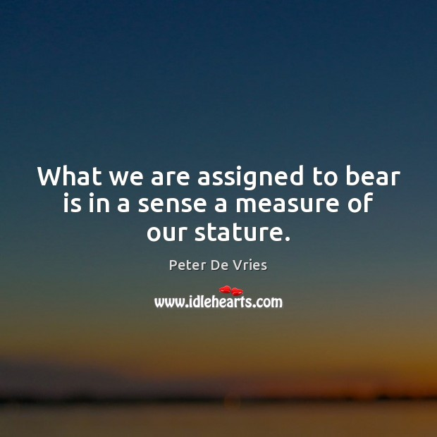 What we are assigned to bear is in a sense a measure of our stature. Image
