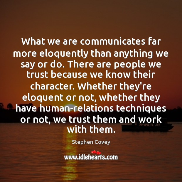 What we are communicates far more eloquently than anything we say or Stephen Covey Picture Quote