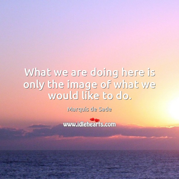 What we are doing here is only the image of what we would like to do. Marquis de Sade Picture Quote