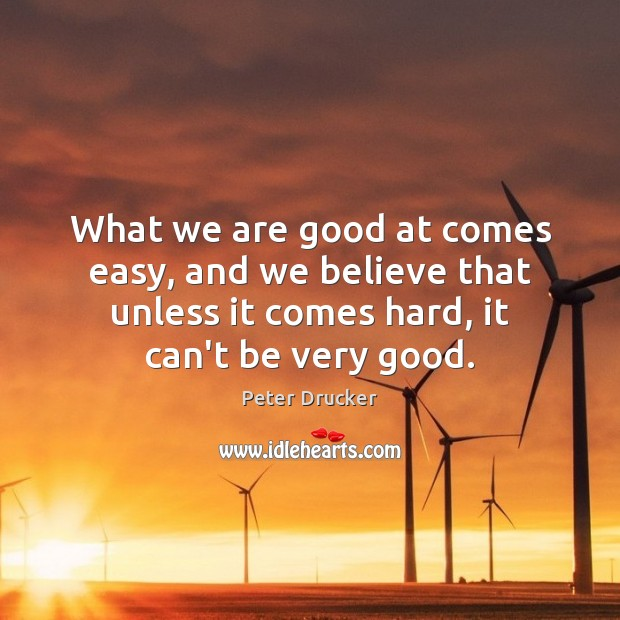 What we are good at comes easy, and we believe that unless Peter Drucker Picture Quote