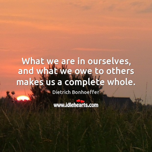 What we are in ourselves, and what we owe to others makes us a complete whole. Image