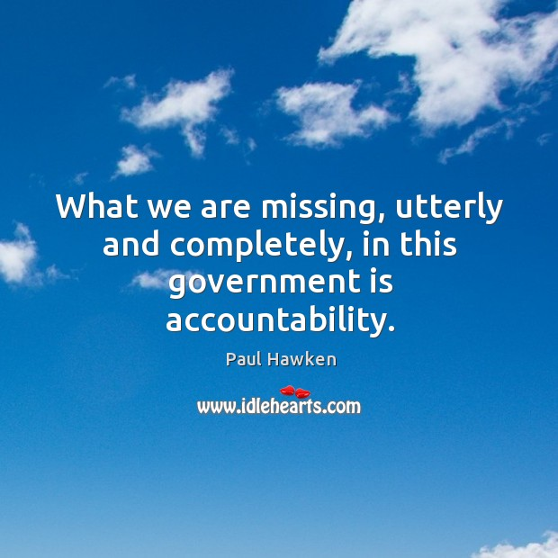 What we are missing, utterly and completely, in this government is accountability. Paul Hawken Picture Quote
