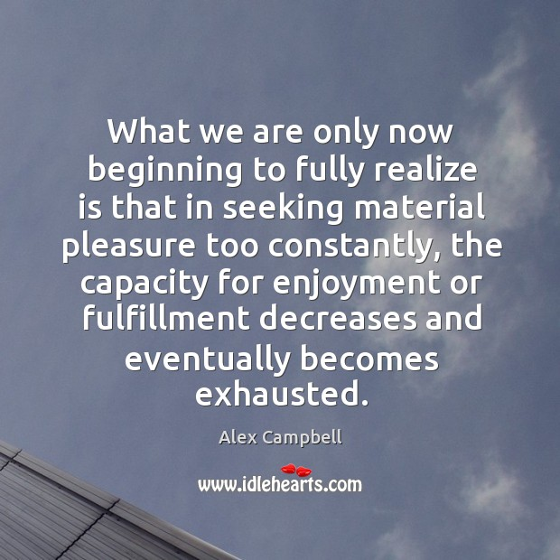 What we are only now beginning to fully realize is that in seeking material pleasure too Image