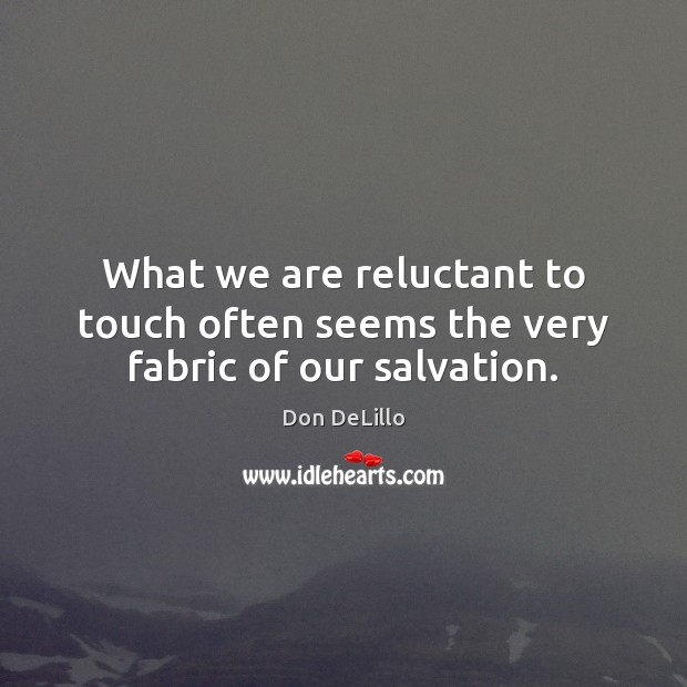 What we are reluctant to touch often seems the very fabric of our salvation. Don DeLillo Picture Quote