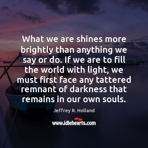 What we are shines more brightly than anything we say or do. Jeffrey R. Holland Picture Quote