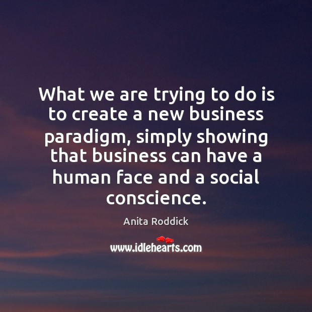 What we are trying to do is to create a new business Anita Roddick Picture Quote