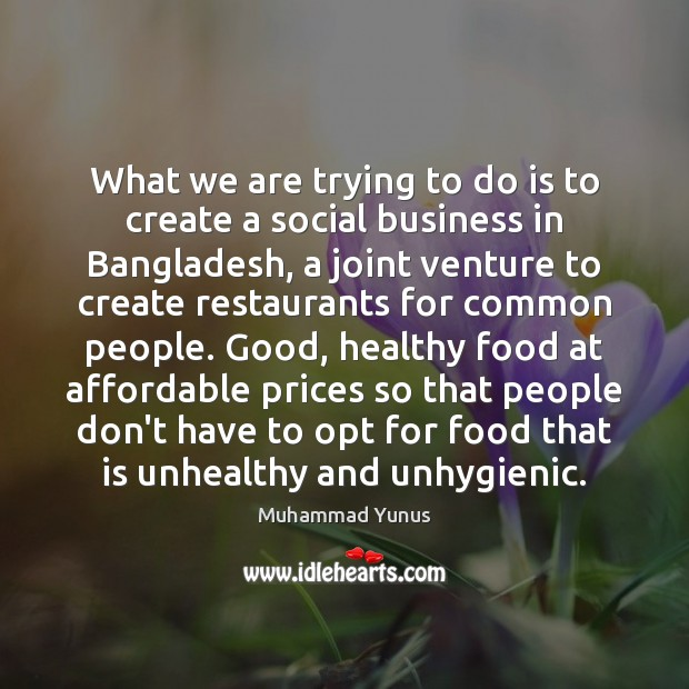 What we are trying to do is to create a social business Muhammad Yunus Picture Quote