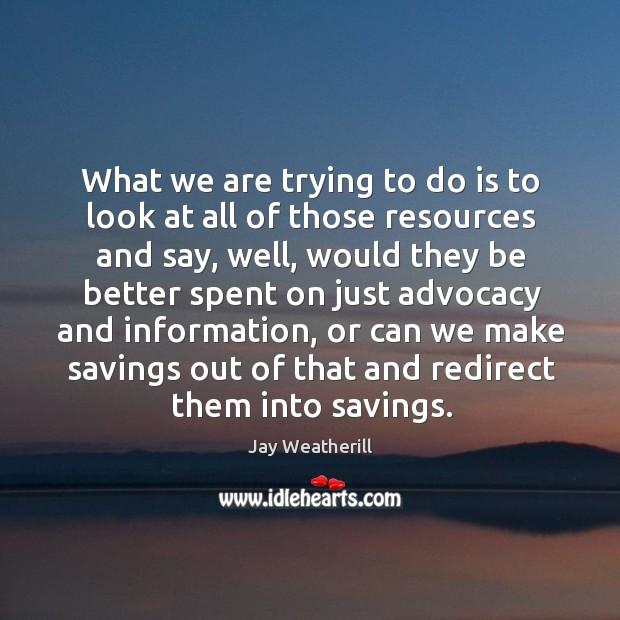 What we are trying to do is to look at all of those resources and say, well, would they Jay Weatherill Picture Quote
