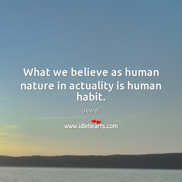Image, What we believe as human nature in actuality is human habit.