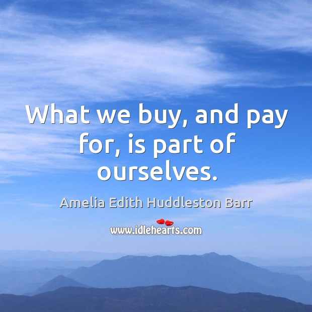 What we buy, and pay for, is part of ourselves. Amelia Edith Huddleston Barr Picture Quote