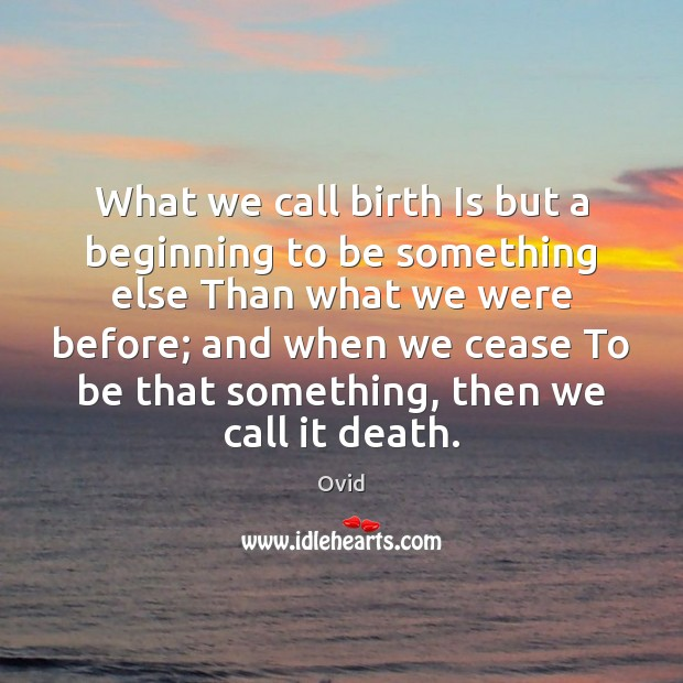 What we call birth Is but a beginning to be something else Image