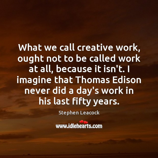 What we call creative work, ought not to be called work at Stephen Leacock Picture Quote