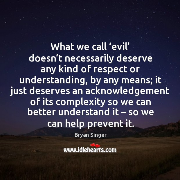 What we call 'evil' doesn't necessarily deserve any kind of respect or understanding, by any means Image