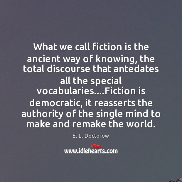 What we call fiction is the ancient way of knowing, the total E. L. Doctorow Picture Quote