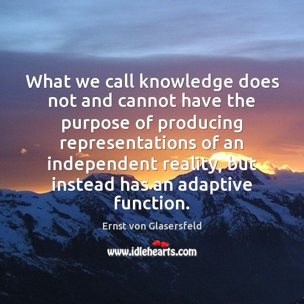 What we call knowledge does not and cannot have the purpose of Ernst von Glasersfeld Picture Quote