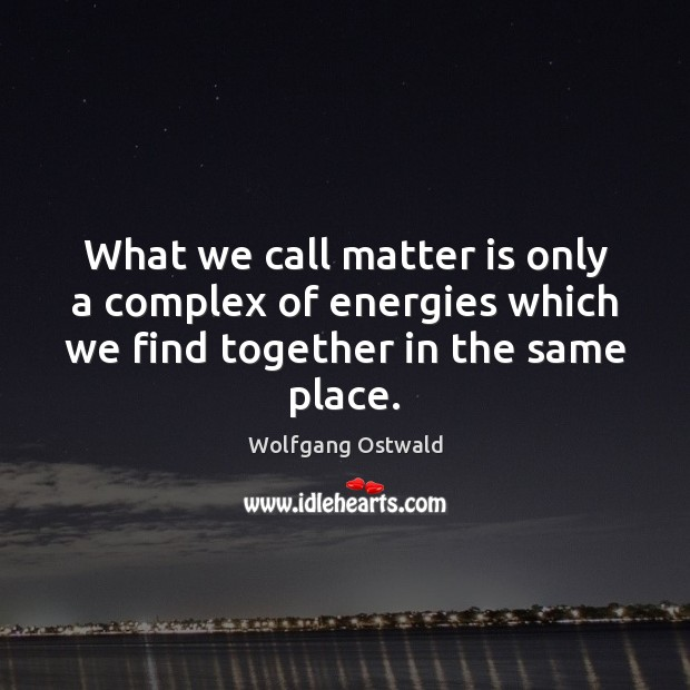 What we call matter is only a complex of energies which we Image