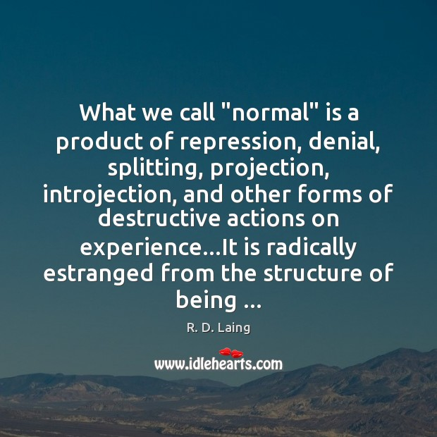 "Image, What we call ""normal"" is a product of repression, denial, splitting, projection,"