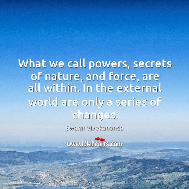 What we call powers, secrets of nature, and force, are all within. Image