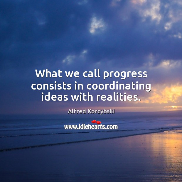 What we call progress consists in coordinating ideas with realities. Image