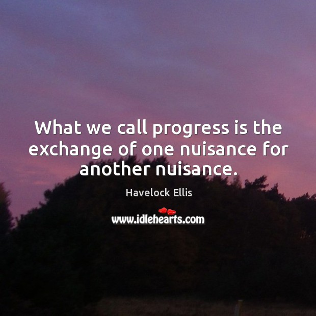Image, What we call progress is the exchange of one nuisance for another nuisance.