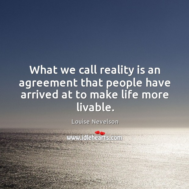 What we call reality is an agreement that people have arrived at to make life more livable. Image