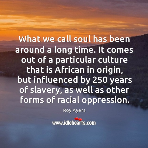 Image, What we call soul has been around a long time. It comes out of a particular culture that