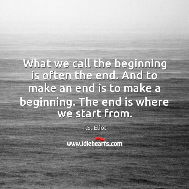 What we call the beginning is often the end. And to make T.S. Eliot Picture Quote