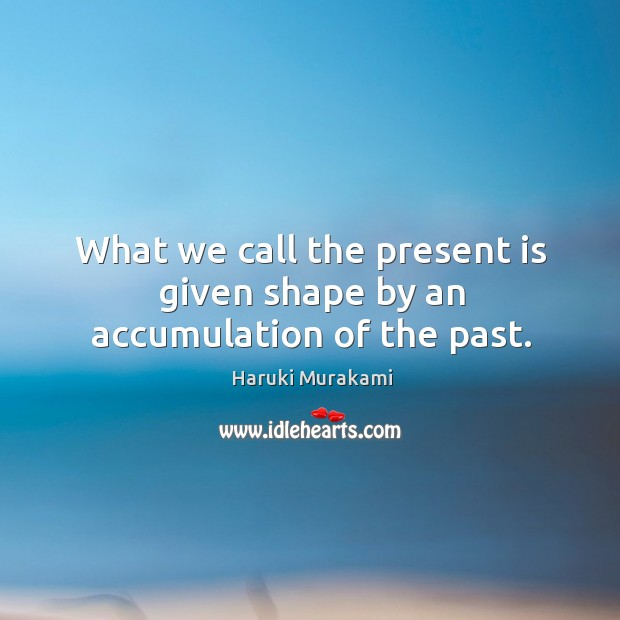 Image, What we call the present is given shape by an accumulation of the past.