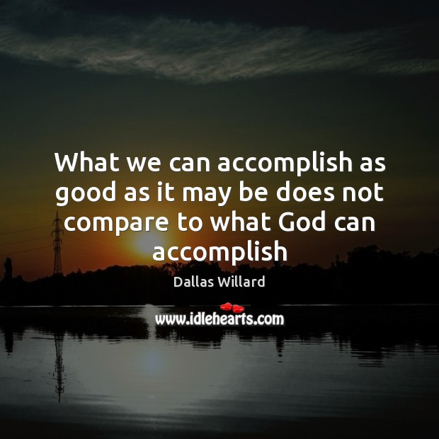 What we can accomplish as good as it may be does not compare to what God can accomplish Image