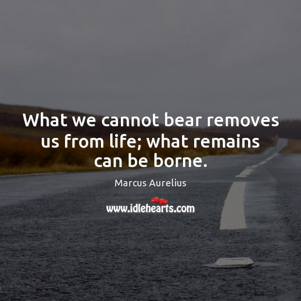 What we cannot bear removes us from life; what remains can be borne. Image