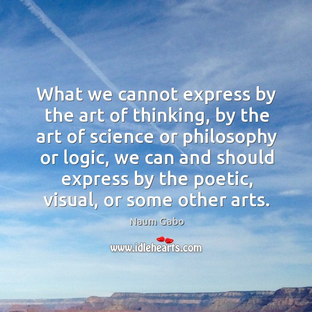 What we cannot express by the art of thinking, by the art Naum Gabo Picture Quote