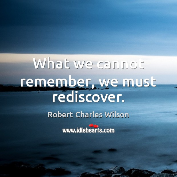 What we cannot remember, we must rediscover. Robert Charles Wilson Picture Quote