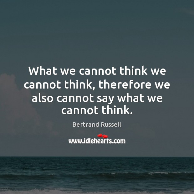 What we cannot think we cannot think, therefore we also cannot say what we cannot think. Image