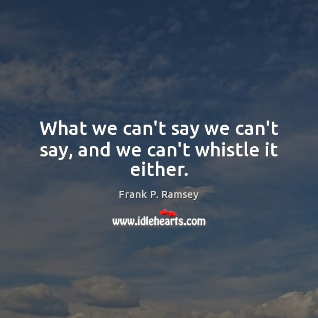 What we can't say we can't say, and we can't whistle it either. Image