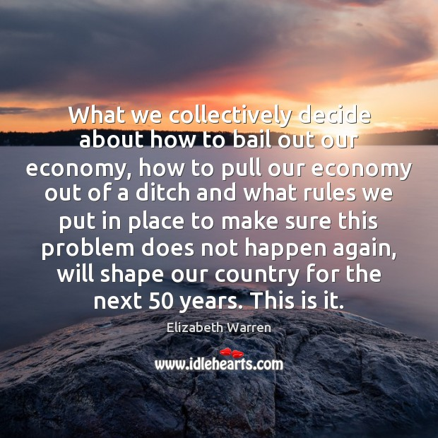 What we collectively decide about how to bail out our economy, how Elizabeth Warren Picture Quote