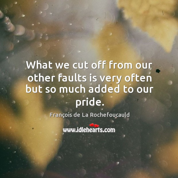 What we cut off from our other faults is very often but so much added to our pride. Image