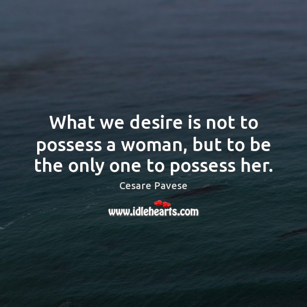 What we desire is not to possess a woman, but to be the only one to possess her. Cesare Pavese Picture Quote