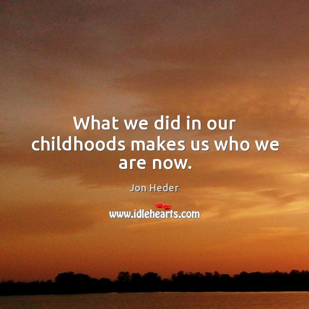 What we did in our childhoods makes us who we are now. Jon Heder Picture Quote