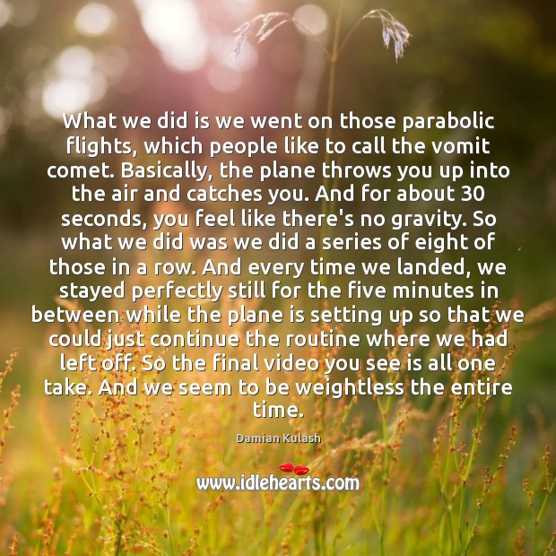 What we did is we went on those parabolic flights, which people Image