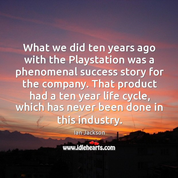 What we did ten years ago with the playstation was a phenomenal success story for the company. Ian Jackson Picture Quote