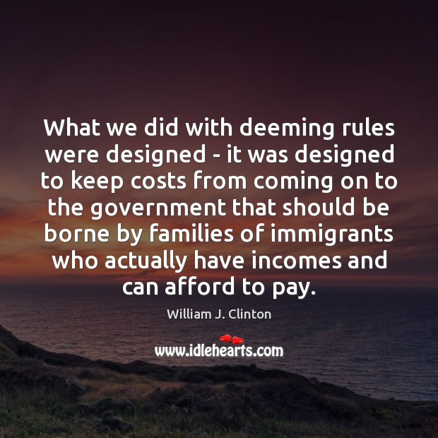 What we did with deeming rules were designed – it was designed William J. Clinton Picture Quote
