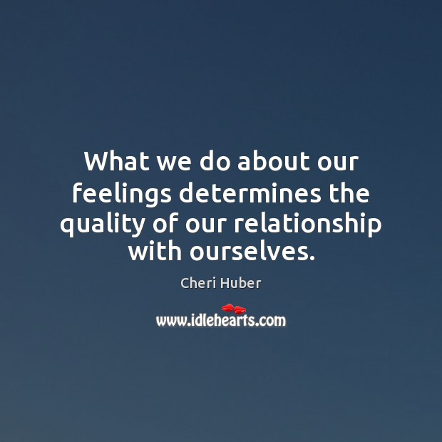 Image, What we do about our feelings determines the quality of our relationship with ourselves.