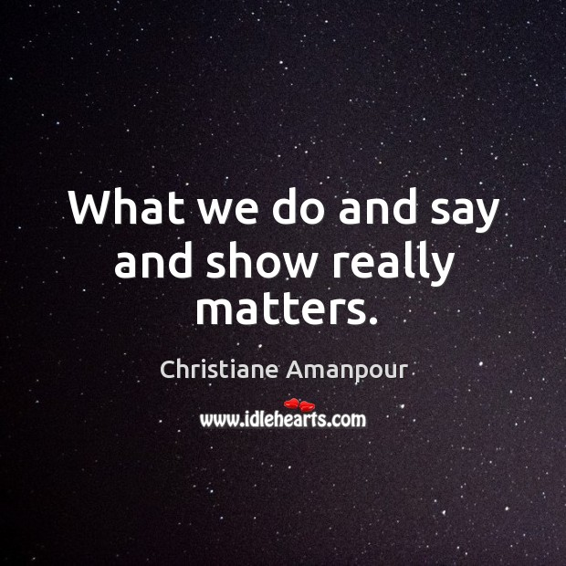 What we do and say and show really matters. Christiane Amanpour Picture Quote